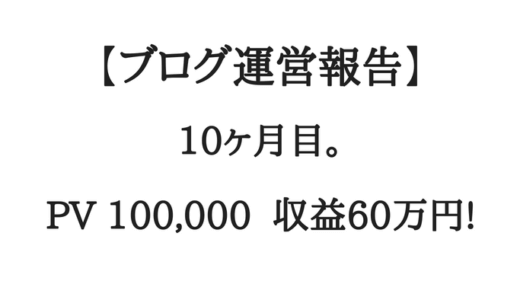 【ブログ運営報告】10ヶ月目。月間10万PV、収益60万円。へへへへ!!